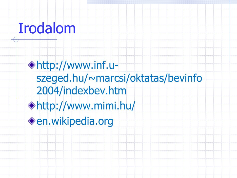 Irodalom http://www.inf.u-szeged.hu/~marcsi/oktatas/bevinfo2004/indexbev.htm.