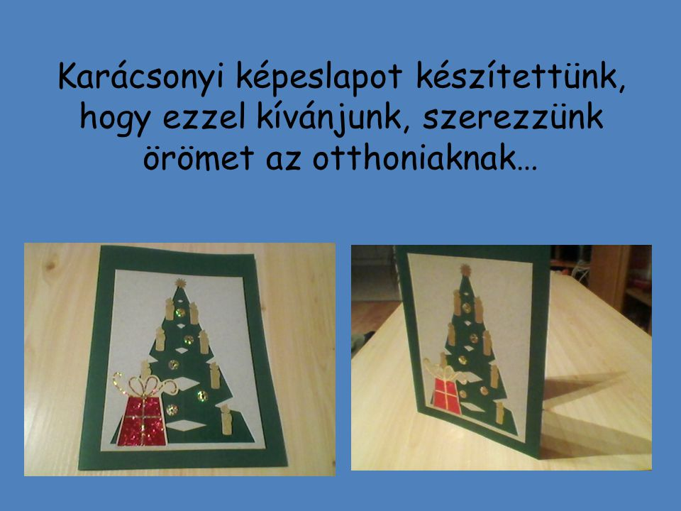 Karácsonyi képeslapot készítettünk, hogy ezzel kívánjunk, szerezzünk örömet az otthoniaknak…