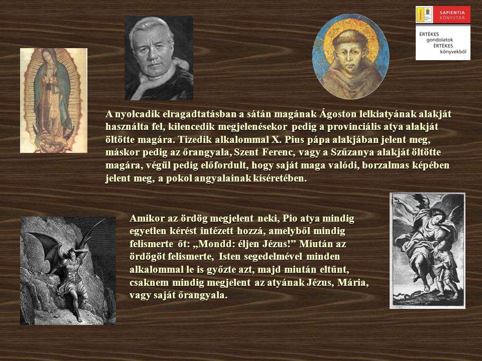 A nyolcadik elragadtatásban a sátán magának Ágoston lelkiatyának alakját használta fel, kilencedik megjelenésekor pedig a provinciális atya alakját öltötte magára. Tizedik alkalommal X. Pius pápa alakjában jelent meg, máskor pedig az őrangyala, Szent Ferenc, vagy a Szűzanya alakját öltötte magára, végül pedig előfordult, hogy saját maga valódi, borzalmas képében jelent meg, a pokol angyalainak kíséretében.