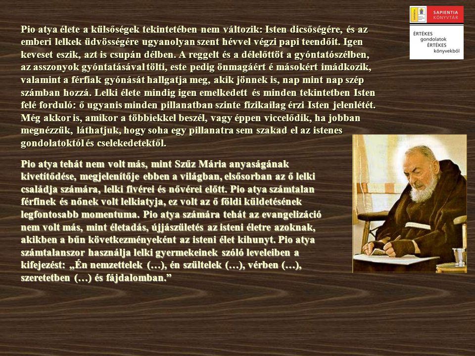 Pio atya élete a külsőségek tekintetében nem változik: Isten dicsőségére, és az emberi lelkek üdvösségére ugyanolyan szent hévvel végzi papi teendőit. Igen keveset eszik, azt is csupán délben. A reggelt és a délelőttöt a gyóntatószélben, az asszonyok gyóntatásával tölti, este pedig önmagáért é másokért imádkozik, valamint a férfiak gyónását hallgatja meg, akik jönnek is, nap mint nap szép számban hozzá. Lelki élete mindig igen emelkedett és minden tekintetben Isten felé forduló: ő ugyanis minden pillanatban szinte fizikailag érzi Isten jelenlétét. Még akkor is, amikor a többiekkel beszél, vagy éppen viccelődik, ha jobban megnézzük, láthatjuk, hogy soha egy pillanatra sem szakad el az istenes gondolatoktól és cselekedetektől.