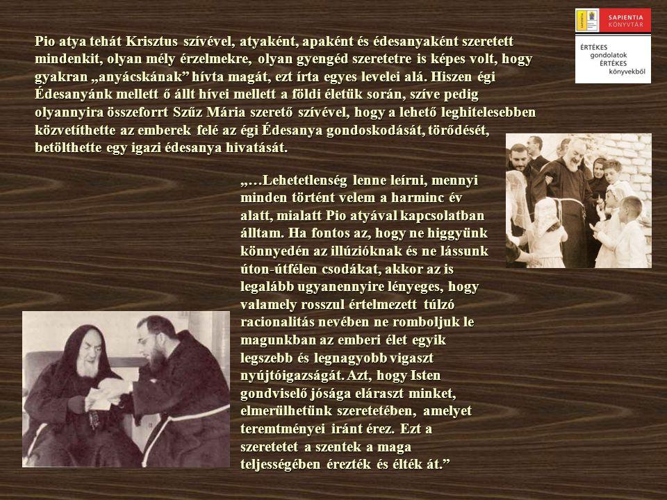 """Pio atya tehát Krisztus szívével, atyaként, apaként és édesanyaként szeretett mindenkit, olyan mély érzelmekre, olyan gyengéd szeretetre is képes volt, hogy gyakran """"anyácskának hívta magát, ezt írta egyes levelei alá. Hiszen égi Édesanyánk mellett ő állt hívei mellett a földi életük során, szíve pedig olyannyira összeforrt Szűz Mária szerető szívével, hogy a lehető leghitelesebben közvetíthette az emberek felé az égi Édesanya gondoskodását, törődését, betölthette egy igazi édesanya hivatását."""