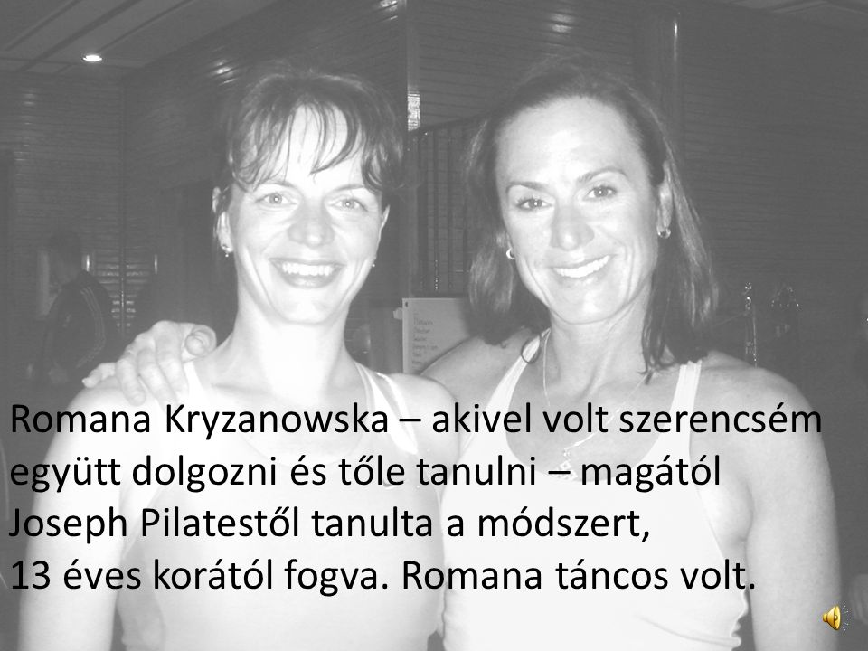 Romana Kryzanowska – akivel volt szerencsém együtt dolgozni és tőle tanulni – magától Joseph Pilatestől tanulta a módszert, 13 éves korától fogva.