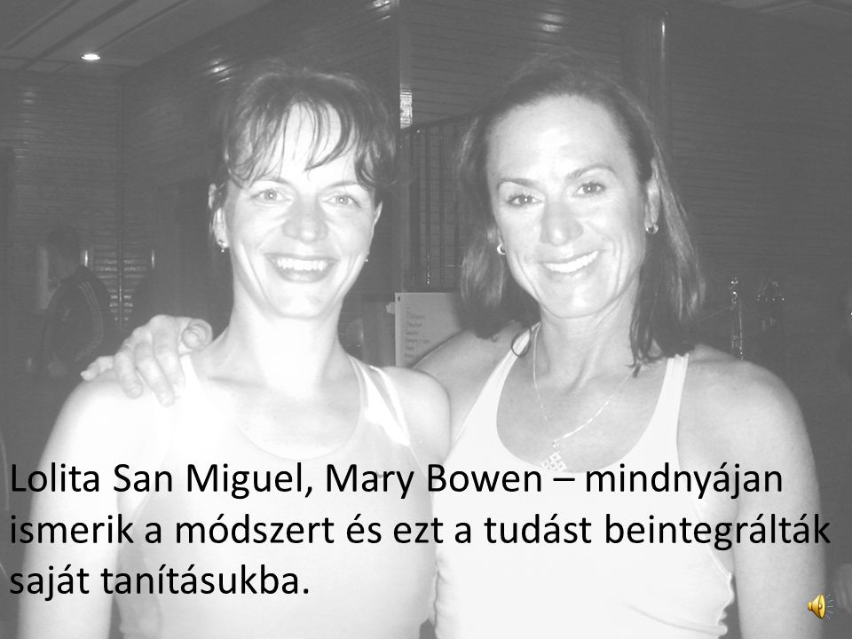Lolita San Miguel, Mary Bowen – mindnyájan ismerik a módszert és ezt a tudást beintegrálták saját tanításukba.