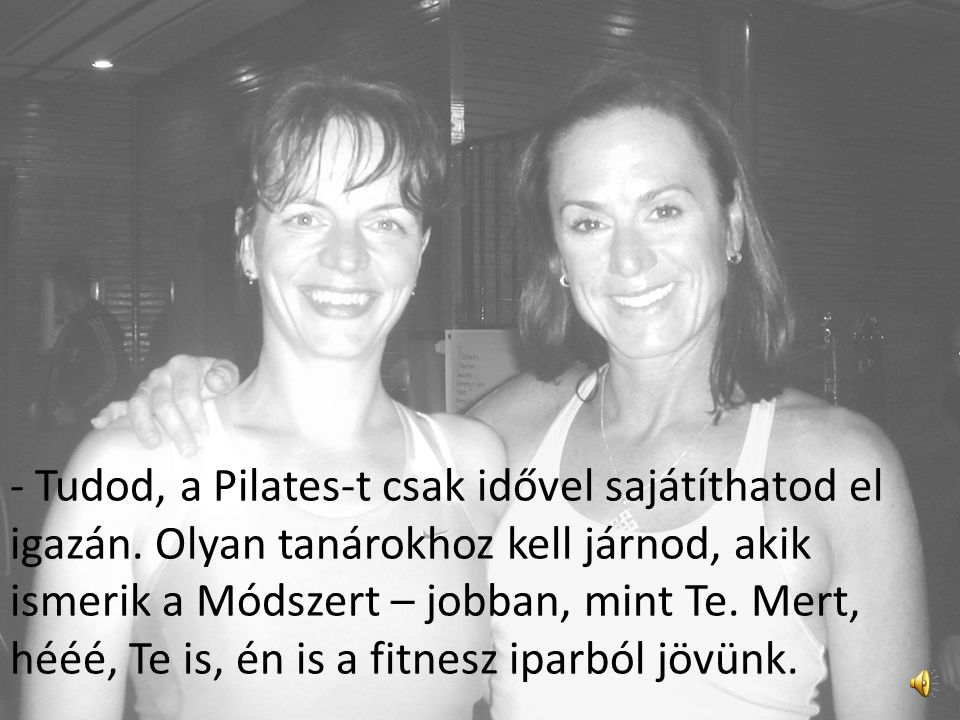 - Tudod, a Pilates-t csak idővel sajátíthatod el igazán
