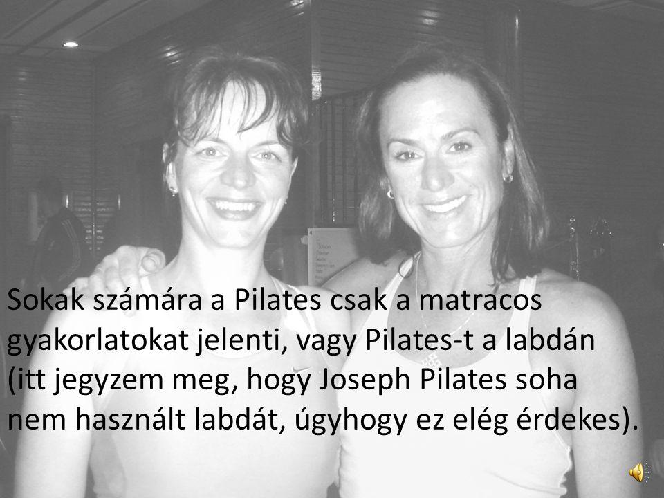 Sokak számára a Pilates csak a matracos gyakorlatokat jelenti, vagy Pilates-t a labdán (itt jegyzem meg, hogy Joseph Pilates soha nem használt labdát, úgyhogy ez elég érdekes).
