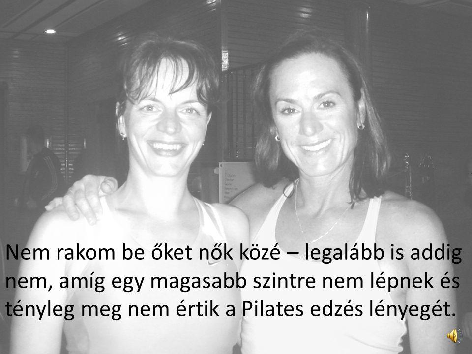 Nem rakom be őket nők közé – legalább is addig nem, amíg egy magasabb szintre nem lépnek és tényleg meg nem értik a Pilates edzés lényegét.