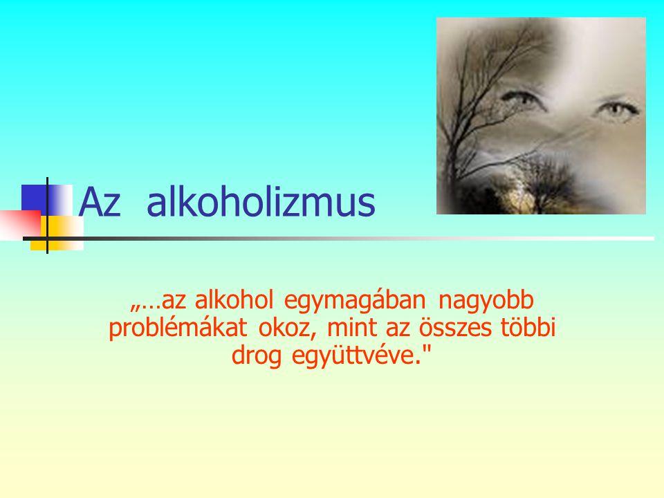 """Az alkoholizmus """"…az alkohol egymagában nagyobb problémákat okoz, mint az összes többi drog együttvéve."""