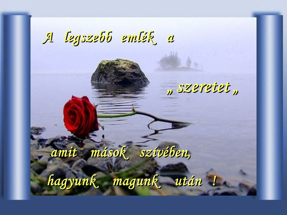 """"""" szeretet """" A legszebb emlék a amit mások szívében,"""