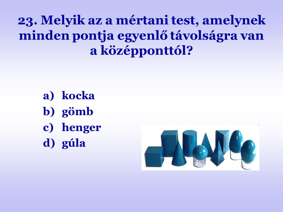 23. Melyik az a mértani test, amelynek minden pontja egyenlő távolságra van a középponttól