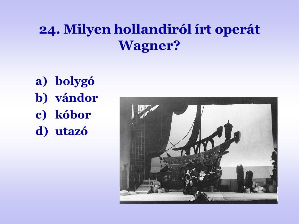 24. Milyen hollandiról írt operát Wagner