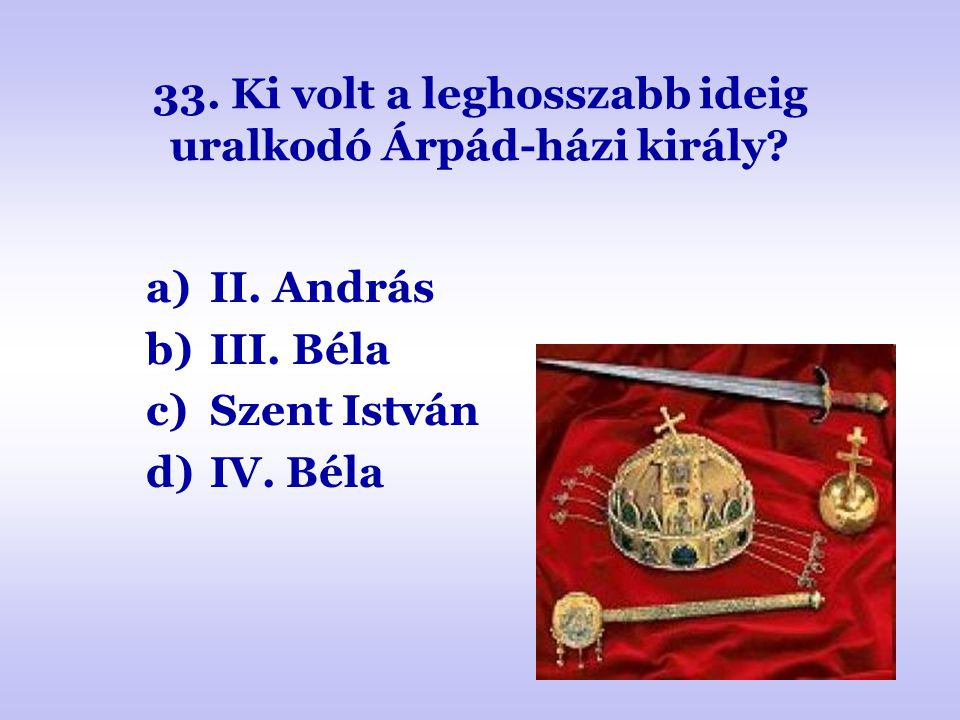 33. Ki volt a leghosszabb ideig uralkodó Árpád-házi király