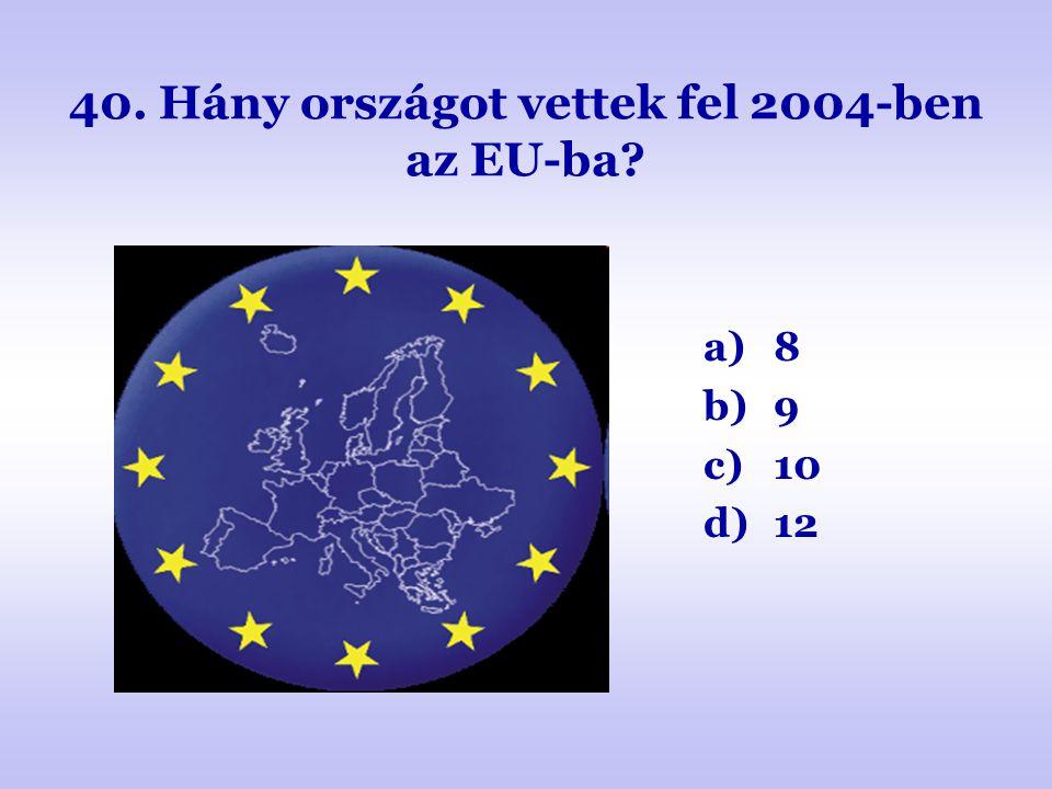 40. Hány országot vettek fel 2004-ben az EU-ba