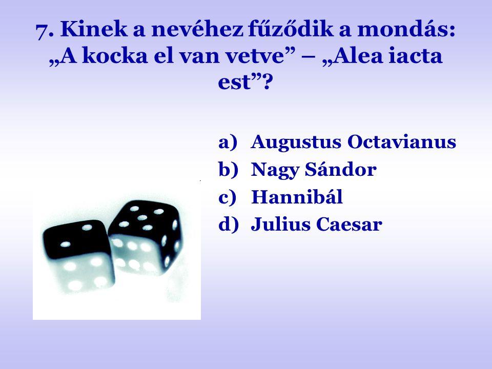 """7. Kinek a nevéhez fűződik a mondás: """"A kocka el van vetve – """"Alea iacta est"""