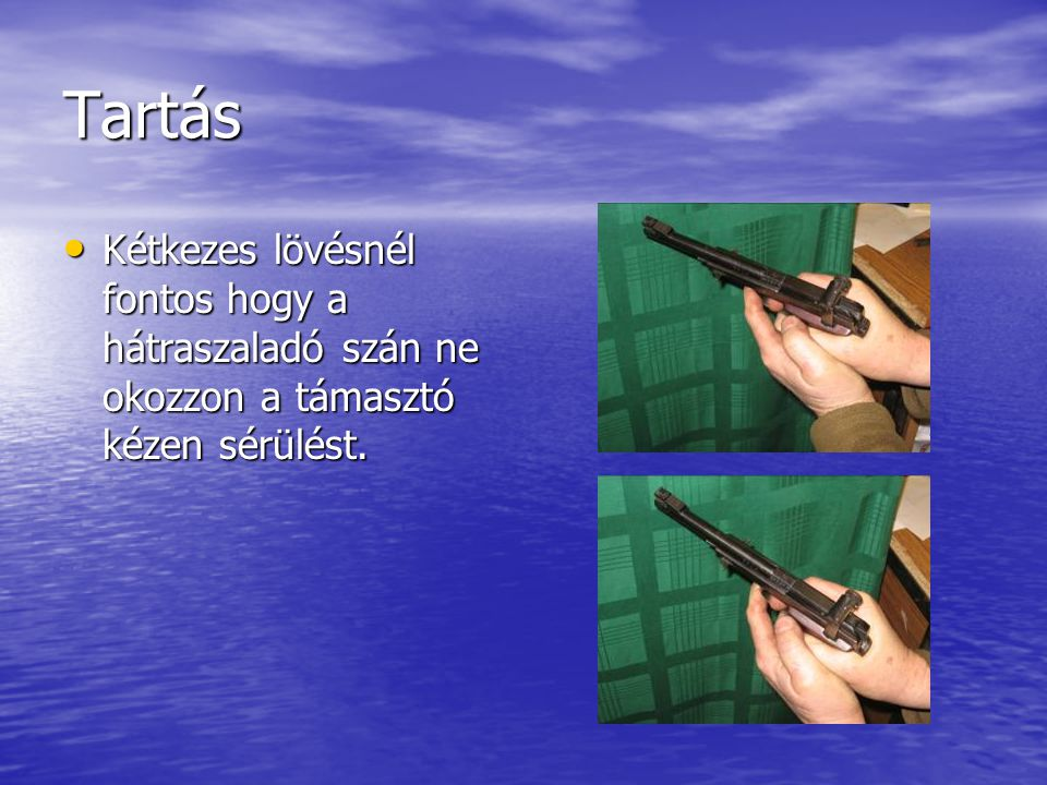 Tartás Kétkezes lövésnél fontos hogy a hátraszaladó szán ne okozzon a támasztó kézen sérülést.