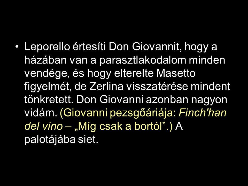 Leporello értesíti Don Giovannit, hogy a házában van a parasztlakodalom minden vendége, és hogy elterelte Masetto figyelmét, de Zerlina visszatérése mindent tönkretett.