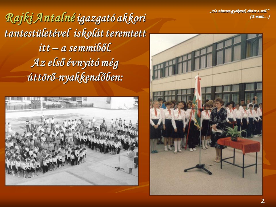 Rajki Antalné igazgató akkori tantestületével iskolát teremtett itt – a semmiből. Az első évnyitó még úttörő-nyakkendőben: