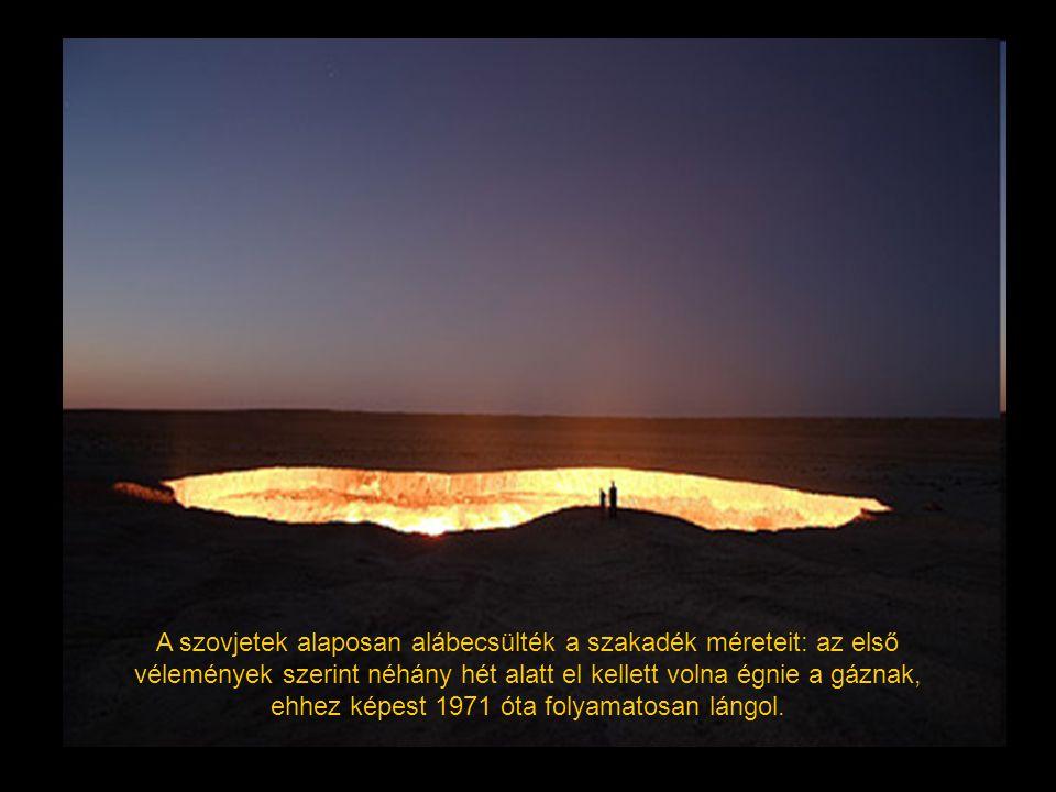 A szovjetek alaposan alábecsülték a szakadék méreteit: az első vélemények szerint néhány hét alatt el kellett volna égnie a gáznak, ehhez képest 1971 óta folyamatosan lángol.