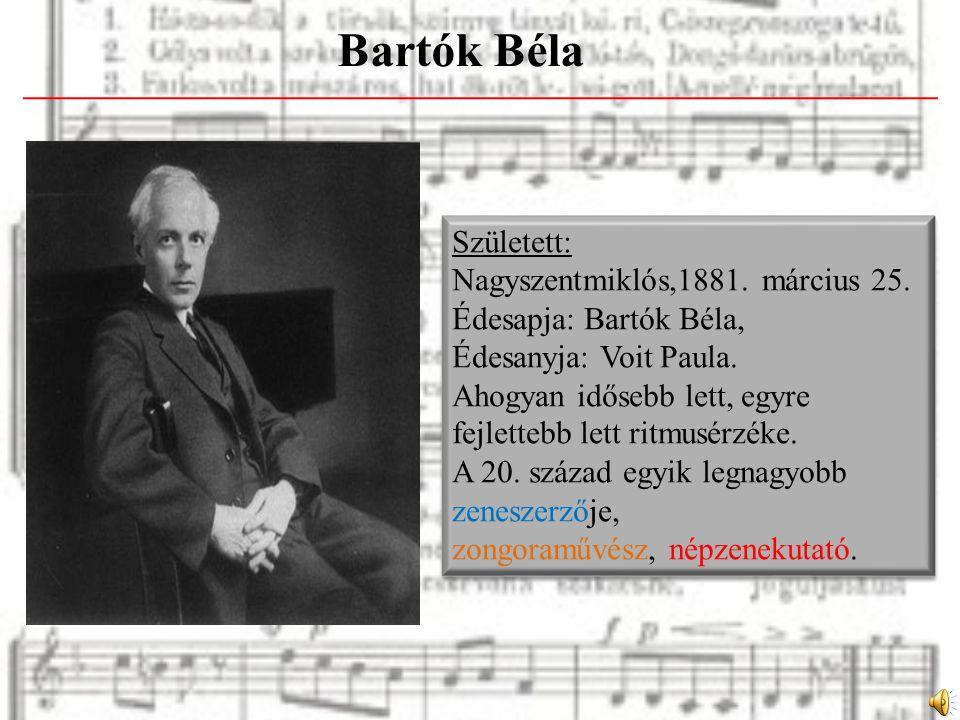 Bartók Béla Született: Nagyszentmiklós,1881. március 25.