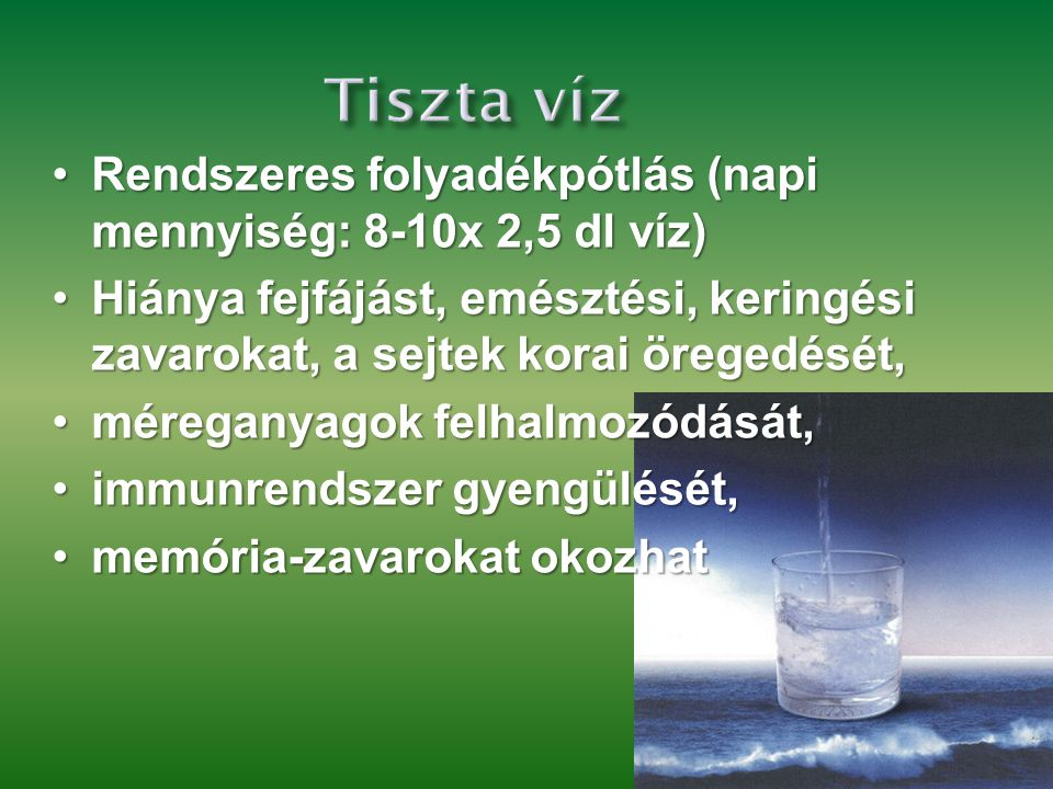 Tiszta víz Rendszeres folyadékpótlás (napi mennyiség: 8-10x 2,5 dl víz) Hiánya fejfájást, emésztési, keringési zavarokat, a sejtek korai öregedését,