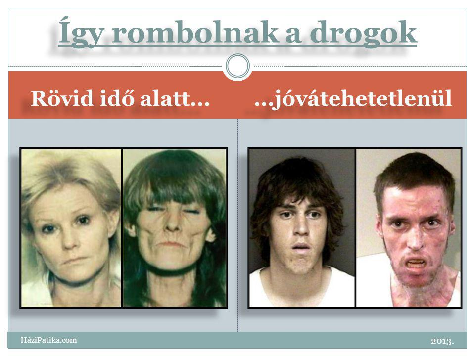Így rombolnak a drogok Rövid idő alatt... ...jóvátehetetlenül 2013.