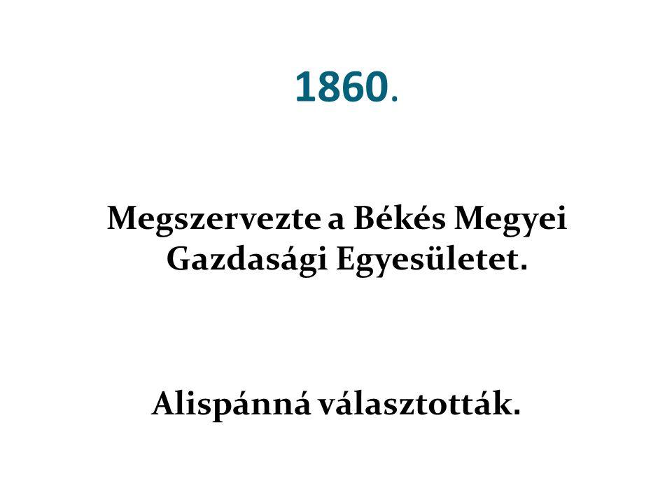 1860. Megszervezte a Békés Megyei Gazdasági Egyesületet. Alispánná választották.