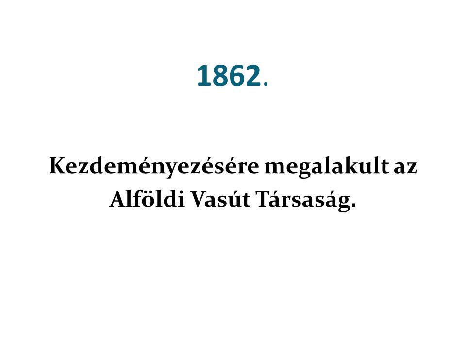 Kezdeményezésére megalakult az Alföldi Vasút Társaság.