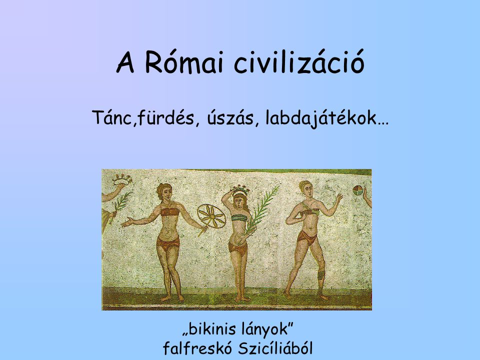 """A Római civilizáció Tánc,fürdés, úszás, labdajátékok… """"bikinis lányok"""