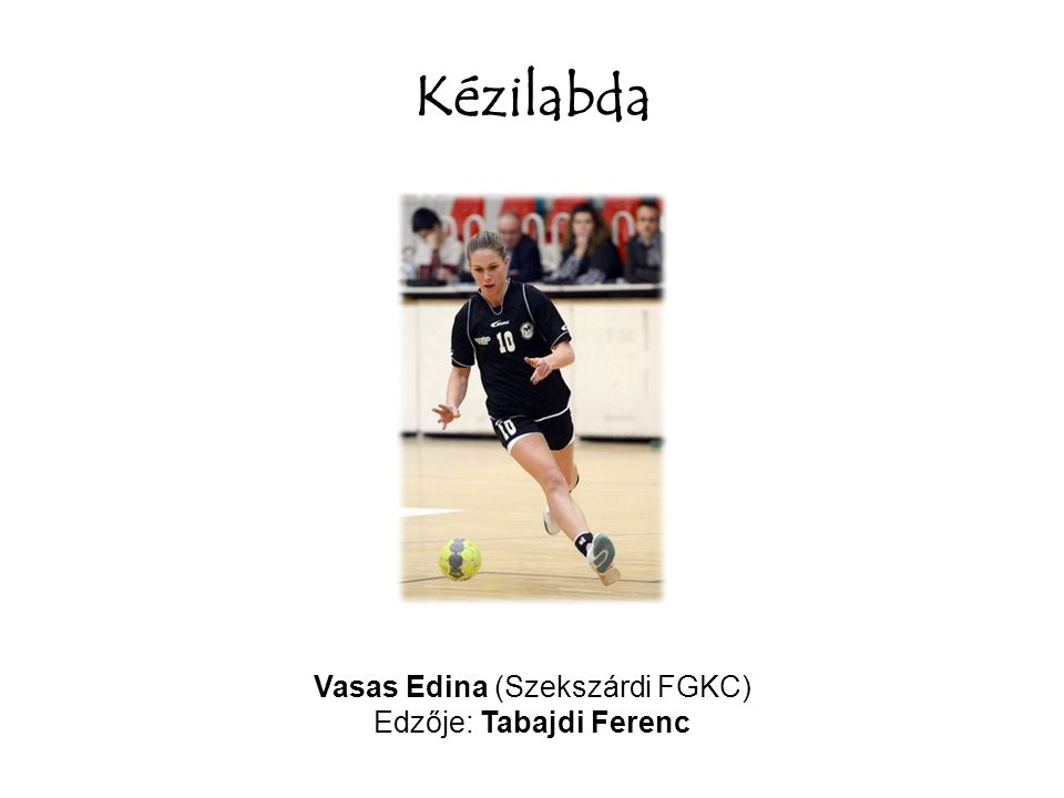 Kézilabda Vasas Edina (Szekszárdi FGKC) Edzője: Tabajdi Ferenc