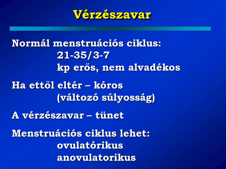 Vérzészavar Normál menstruációs ciklus: 21-35/3-7 kp erős, nem alvadékos. Ha ettől eltér – kóros (változó súlyosság)