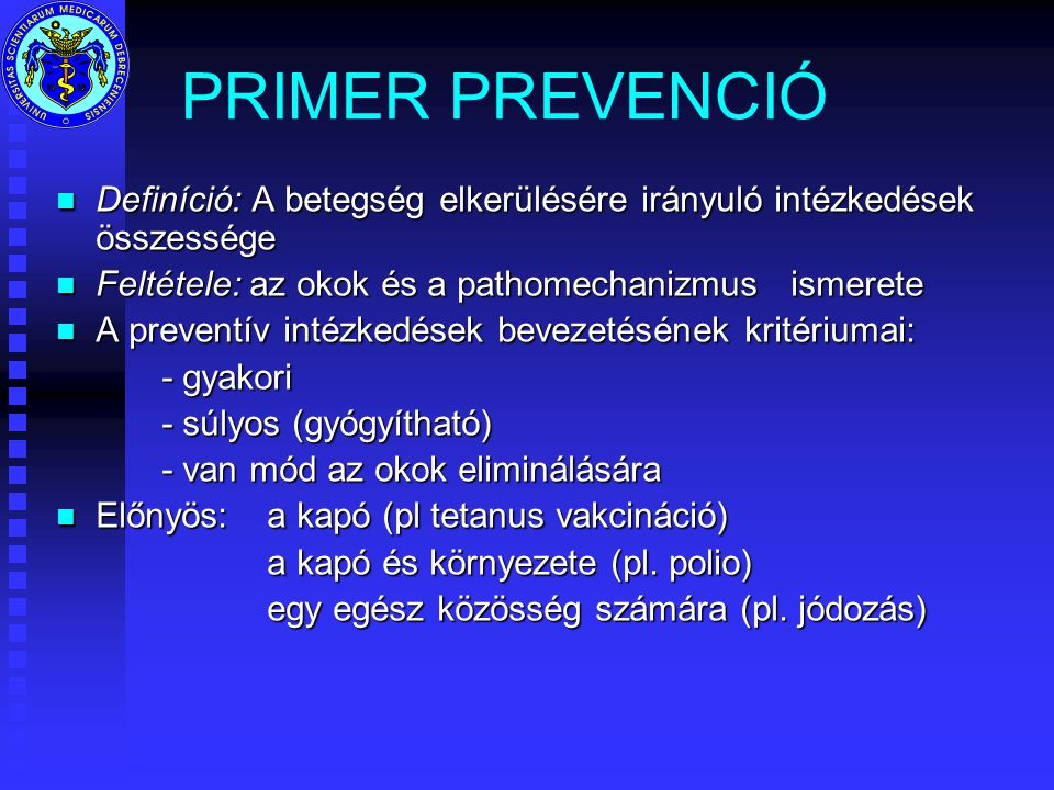 PRIMER PREVENCIÓ Definíció: A betegség elkerülésére irányuló intézkedések összessége. Feltétele: az okok és a pathomechanizmus ismerete.