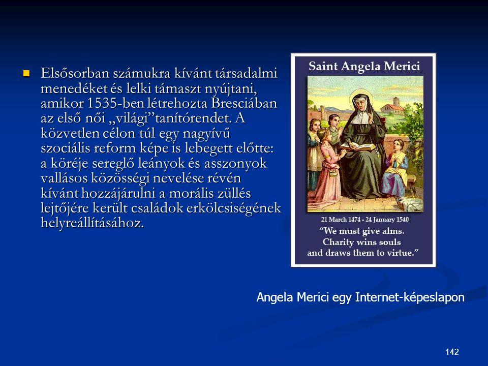 """Elsősorban számukra kívánt társadalmi menedéket és lelki támaszt nyújtani, amikor 1535-ben létrehozta Bresciában az első női """"világi tanítórendet. A közvetlen célon túl egy nagyívű szociális reform képe is lebegett előtte: a köréje sereglő leányok és asszonyok vallásos közösségi nevelése révén kívánt hozzájárulni a morális züllés lejtőjére került családok erkölcsiségének helyreállításához."""
