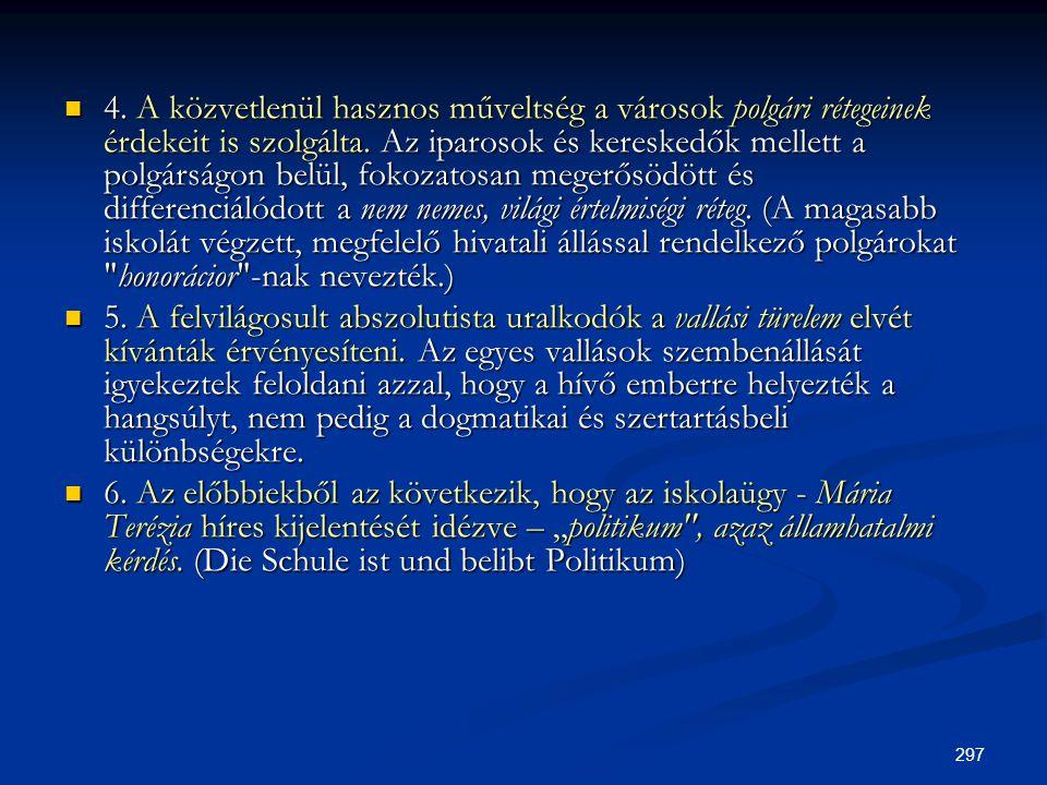 4. A közvetlenül hasznos műveltség a városok polgári rétegeinek érdekeit is szolgálta. Az iparosok és kereskedők mellett a polgárságon belül, fokozatosan megerősödött és differenciálódott a nem nemes, világi értelmiségi réteg. (A magasabb iskolát végzett, megfelelő hivatali állással rendelkező polgárokat honorácior -nak nevezték.)