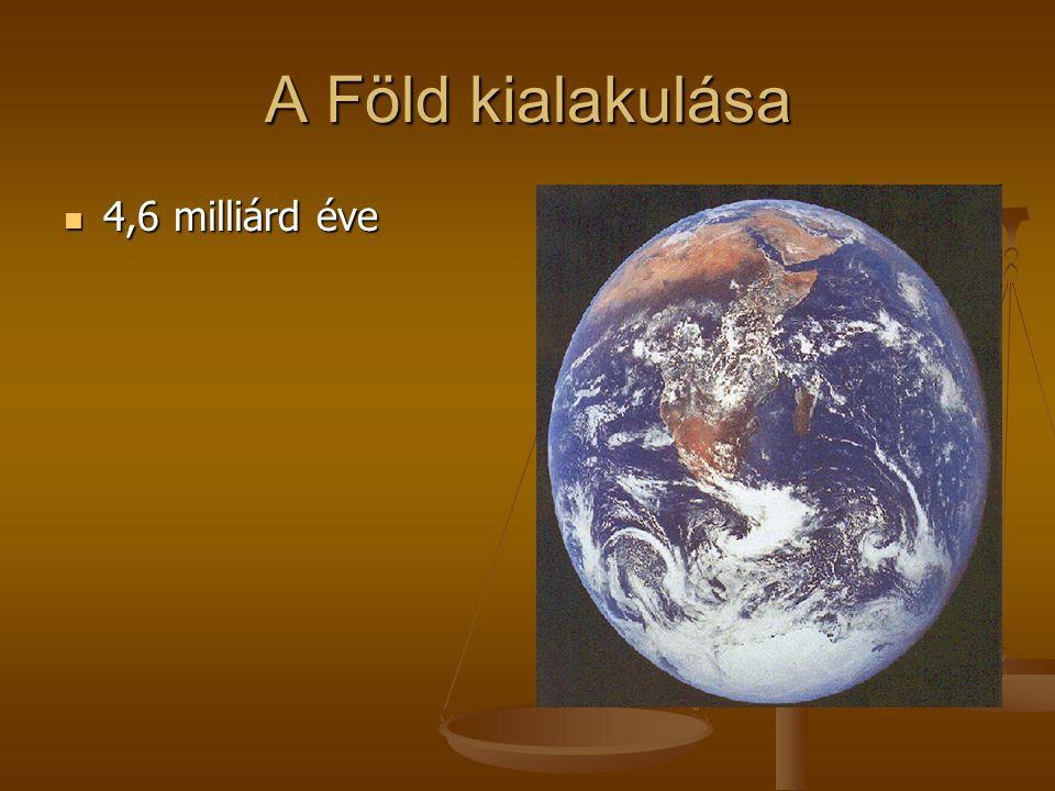 A Föld kialakulása 4,6 milliárd éve 4,6 milliárd éve létrejön a Föld.