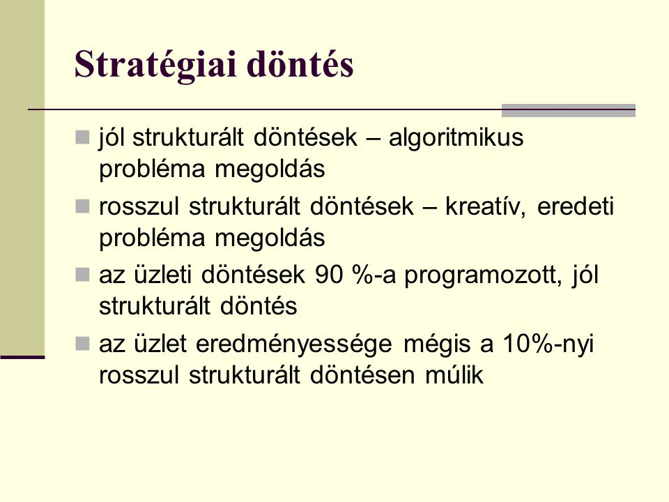Stratégiai döntés jól strukturált döntések – algoritmikus probléma megoldás. rosszul strukturált döntések – kreatív, eredeti probléma megoldás.