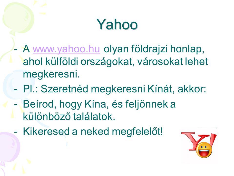 Yahoo A www.yahoo.hu olyan földrajzi honlap, ahol külföldi országokat, városokat lehet megkeresni. Pl.: Szeretnéd megkeresni Kínát, akkor: