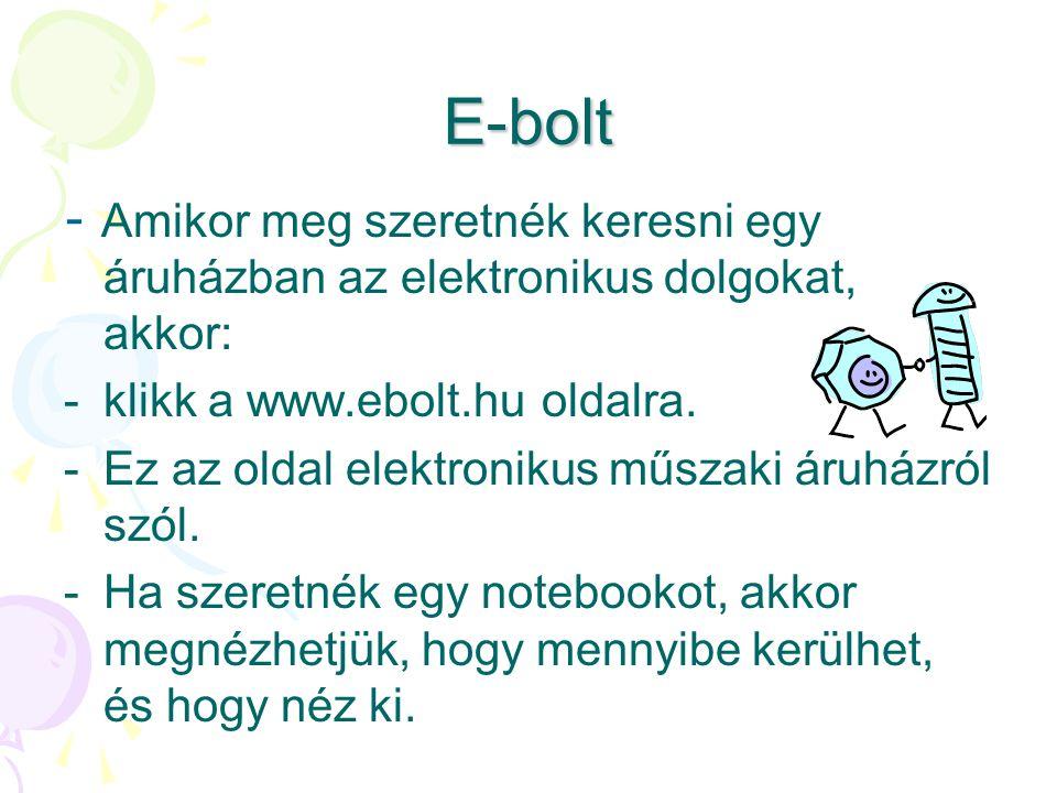 E-bolt - Amikor meg szeretnék keresni egy áruházban az elektronikus dolgokat, akkor: klikk a www.ebolt.hu oldalra.