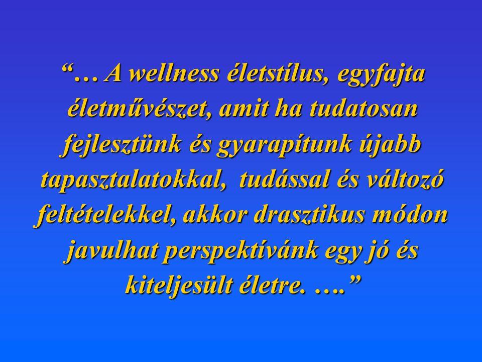 … A wellness életstílus, egyfajta életművészet, amit ha tudatosan fejlesztünk és gyarapítunk újabb tapasztalatokkal, tudással és változó feltételekkel, akkor drasztikus módon javulhat perspektívánk egy jó és kiteljesült életre.