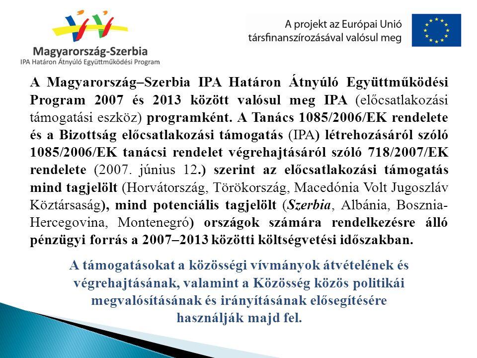 A Magyarország–Szerbia IPA Határon Átnyúló Együttműködési Program 2007 és 2013 között valósul meg IPA (előcsatlakozási támogatási eszköz) programként. A Tanács 1085/2006/EK rendelete és a Bizottság előcsatlakozási támogatás (IPA) létrehozásáról szóló 1085/2006/EK tanácsi rendelet végrehajtásáról szóló 718/2007/EK rendelete (2007. június 12.) szerint az előcsatlakozási támogatás mind tagjelölt (Horvátország, Törökország, Macedónia Volt Jugoszláv Köztársaság), mind potenciális tagjelölt (Szerbia, Albánia, Bosznia-Hercegovina, Montenegró) országok számára rendelkezésre álló pénzügyi forrás a 2007–2013 közötti költségvetési időszakban.