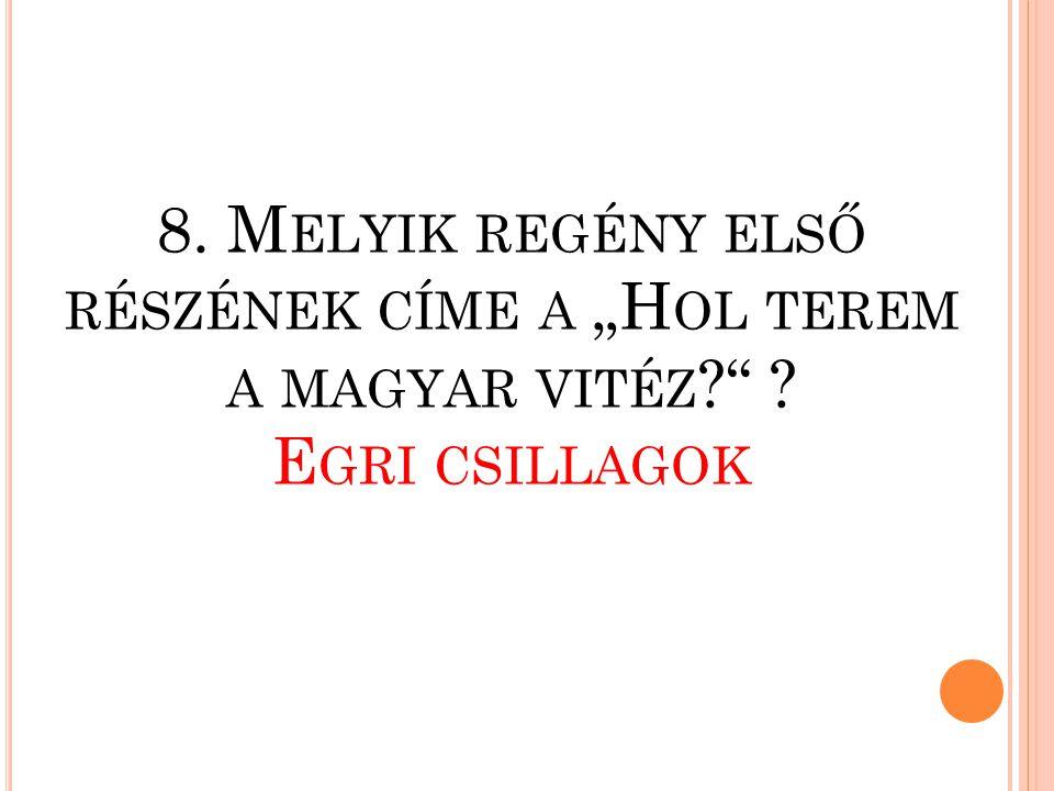 """8. Melyik regény első részének címe a """"Hol terem a magyar vitéz."""