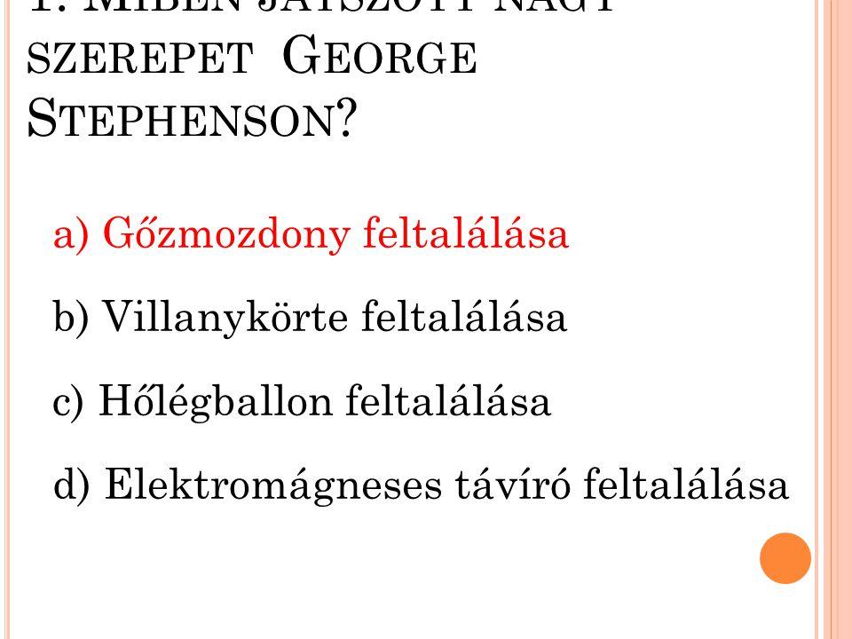 1. Miben játszott nagy szerepet George Stephenson