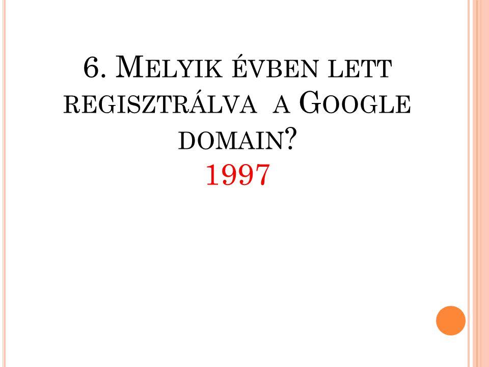 6. Melyik évben lett regisztrálva a Google domain 1997