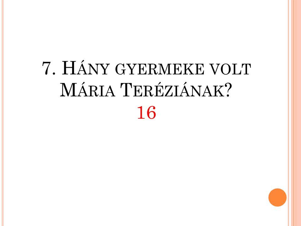 7. Hány gyermeke volt Mária Teréziának 16