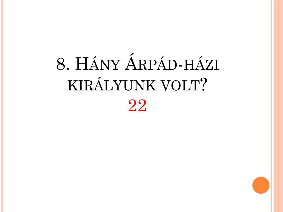 8. Hány Árpád-házi királyunk volt 22