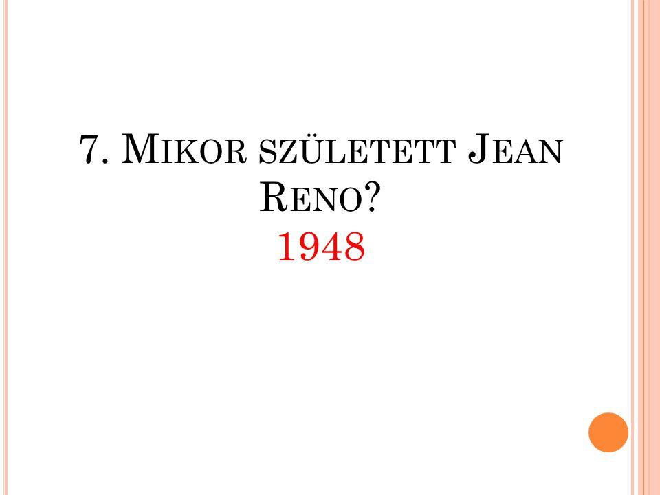 7. Mikor született Jean Reno 1948