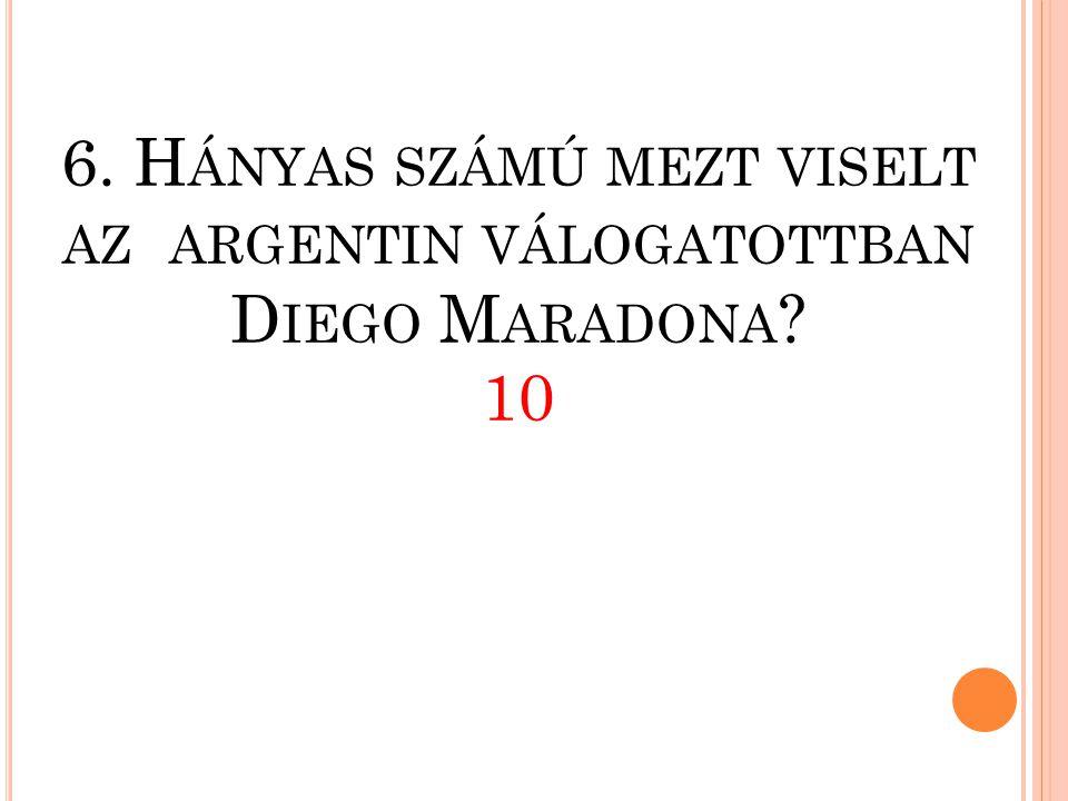 6. Hányas számú mezt viselt az. argentin válogatottban Diego Maradona
