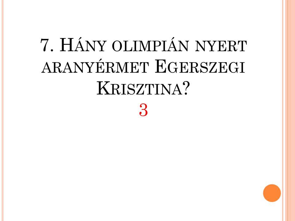 7. Hány olimpián nyert aranyérmet Egerszegi Krisztina 3