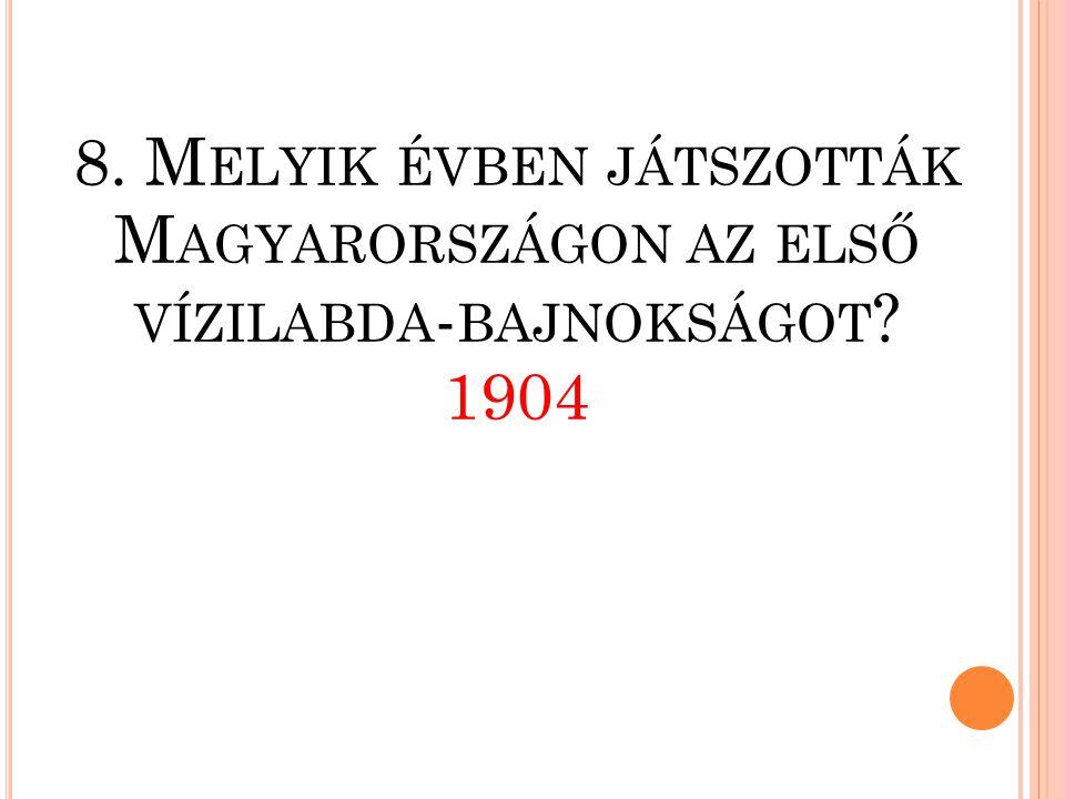 8. Melyik évben játszották Magyarországon az első vízilabda-bajnokságot 1904