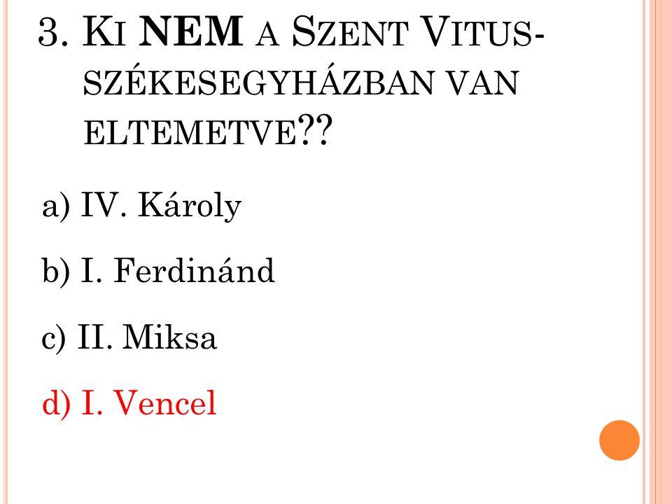 3. Ki NEM a Szent Vitus- székesegyházban van eltemetve