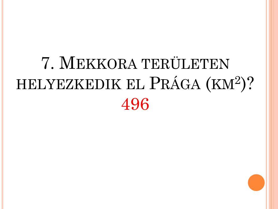 7. Mekkora területen helyezkedik el Prága (km2) 496