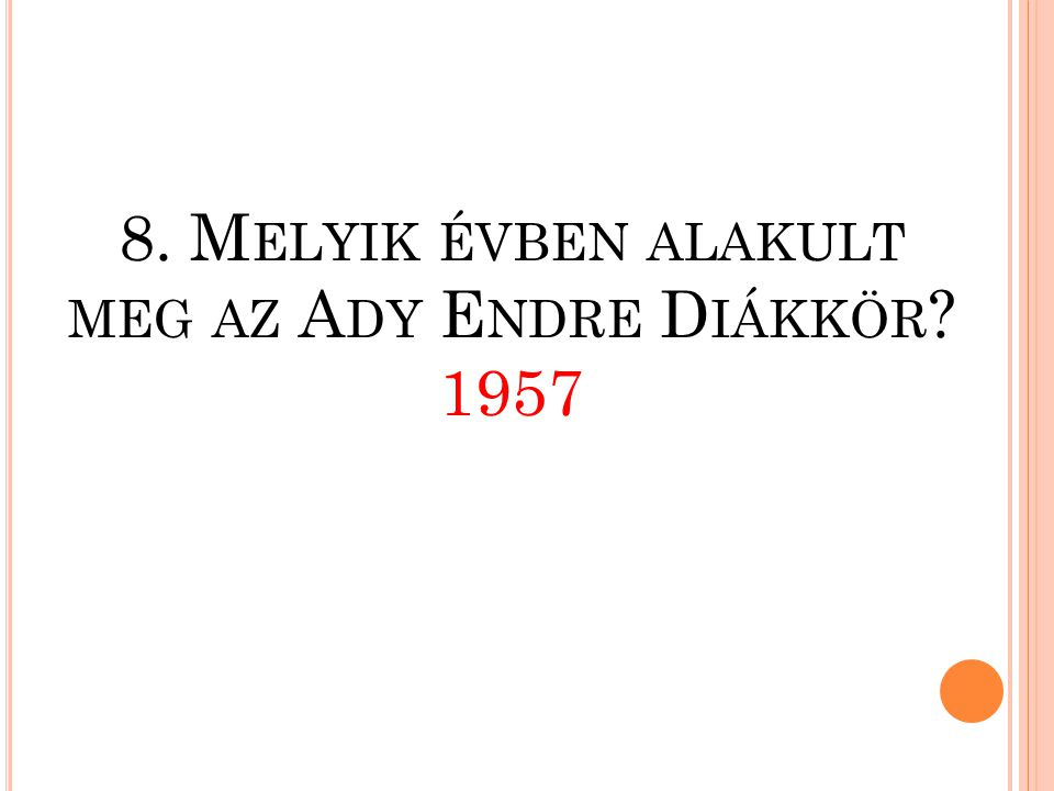 8. Melyik évben alakult meg az Ady Endre Diákkör 1957